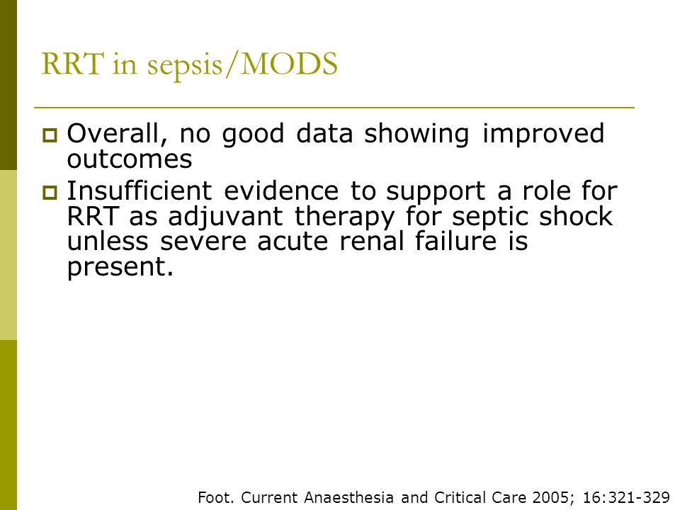 RRT in sepsis/MODS Overall, no good data showing improved outcomes Insufficient evidence to support a role for RRT as adjuvant therapy for septic shock unless severe acute renal failure is present.