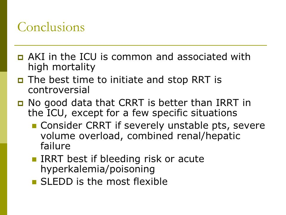Conclusions AKI in the ICU is common and associated with high mortality The best time to initiate and stop RRT is controversial No good data that CRRT is better than IRRT in the ICU, except for a few specific situations Consider CRRT if severely unstable pts, severe volume overload, combined renal/hepatic failure IRRT best if bleeding risk or acute hyperkalemia/poisoning SLEDD is the most flexible