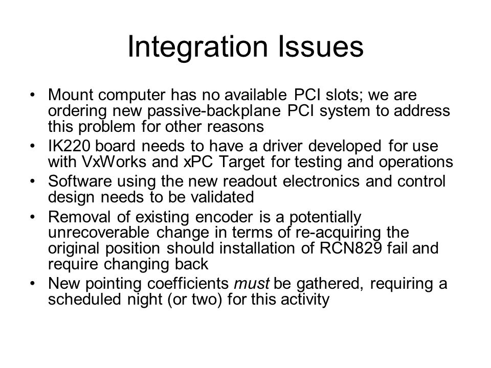 Integration Issues Mount computer has no available PCI slots; we are ordering new passive-backplane PCI system to address this problem for other reasons IK220 board needs to have a driver developed for use with VxWorks and xPC Target for testing and operations Software using the new readout electronics and control design needs to be validated Removal of existing encoder is a potentially unrecoverable change in terms of re-acquiring the original position should installation of RCN829 fail and require changing back New pointing coefficients must be gathered, requiring a scheduled night (or two) for this activity