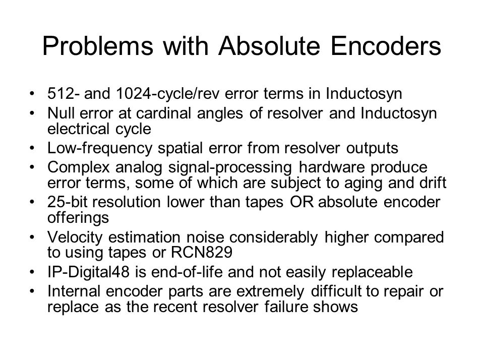Problems with Absolute Encoders 512- and 1024-cycle/rev error terms in Inductosyn Null error at cardinal angles of resolver and Inductosyn electrical cycle Low-frequency spatial error from resolver outputs Complex analog signal-processing hardware produce error terms, some of which are subject to aging and drift 25-bit resolution lower than tapes OR absolute encoder offerings Velocity estimation noise considerably higher compared to using tapes or RCN829 IP-Digital48 is end-of-life and not easily replaceable Internal encoder parts are extremely difficult to repair or replace as the recent resolver failure shows