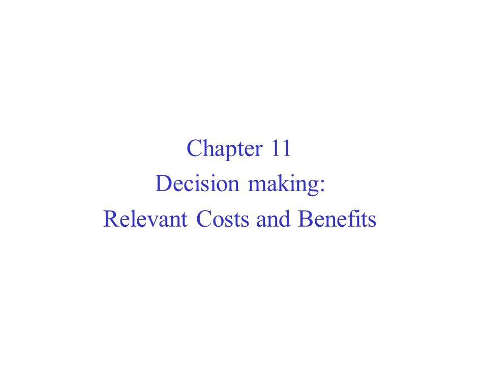 Chapter 11 Decision making: Relevant Costs and Benefits