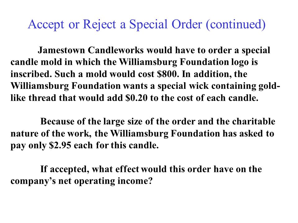 Accept or Reject a Special Order (continued) Jamestown Candleworks would have to order a special candle mold in which the Williamsburg Foundation logo