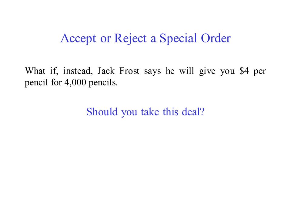 Accept or Reject a Special Order What if, instead, Jack Frost says he will give you $4 per pencil for 4,000 pencils. Should you take this deal?