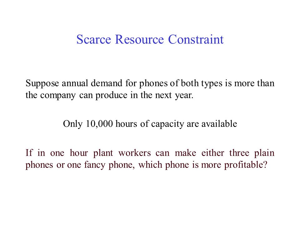 Scarce Resource Constraint Suppose annual demand for phones of both types is more than the company can produce in the next year. Only 10,000 hours of