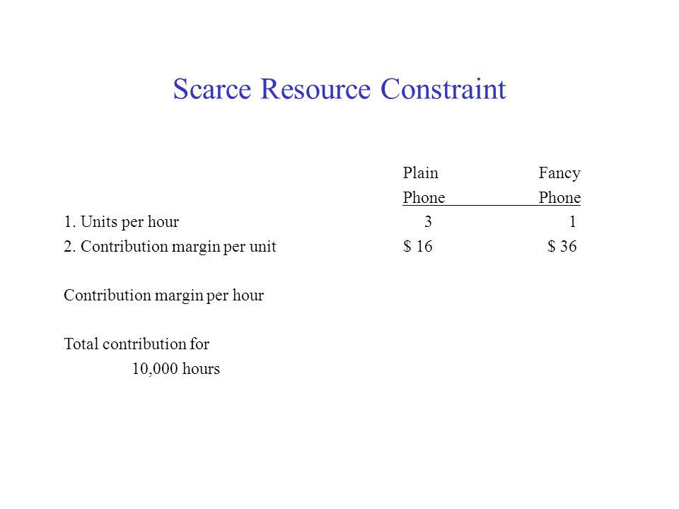 Scarce Resource Constraint PlainFancyPhone 1. Units per hour 3 1 2. Contribution margin per unit $ 16 $ 36 Contribution margin per hour Total contribu