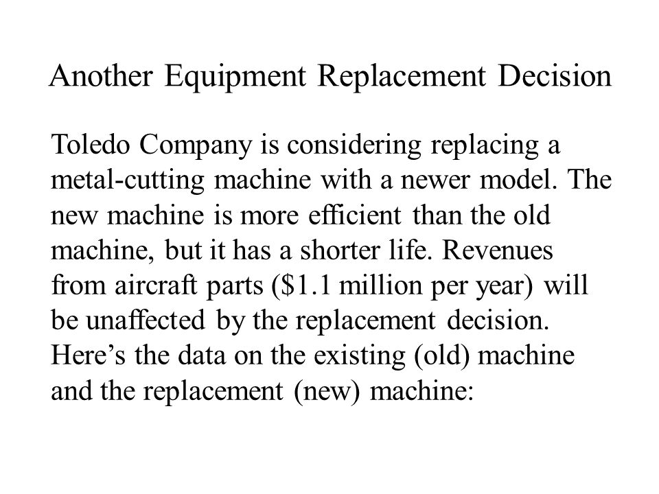 Equipment Replacement Decision (cont.) Old MachineNew Machine Original Cost$1,000,000$600,000 Useful Life5 years2 years Current age3 years0 years Remaining useful life2 years Accumulated Depreciation$600,000Not acquired yet Book Value$400,000Not acquired yet Current disposal value (in cash)$40,000Not acquired yet Terminal disposal value (in cash 2 years from now) $0 Annual operating costs (maintenance, energy, repairs, coolants, and so on) $800,000$460,000