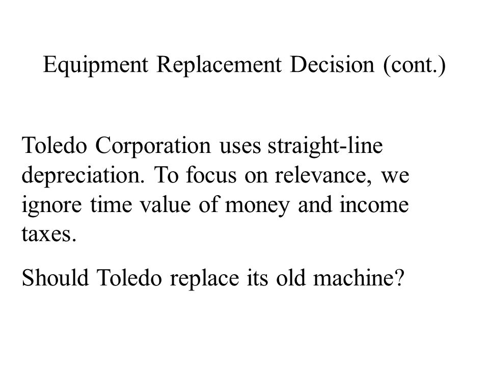 Equipment Replacement Decision (cont.) Toledo Corporation uses straight-line depreciation. To focus on relevance, we ignore time value of money and in