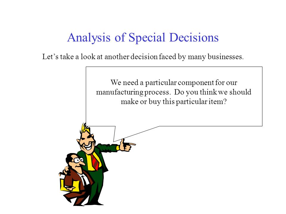 Analysis of Special Decisions Lets take a look at another decision faced by many businesses. W We need a particular component for our manufacturing pr