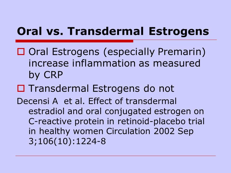 Oral vs. Transdermal Estrogens Oral Estrogens (especially Premarin) increase inflammation as measured by CRP Transdermal Estrogens do not Decensi A et
