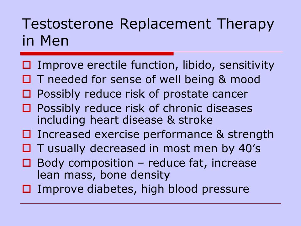 Testosterone Replacement Therapy in Men Improve erectile function, libido, sensitivity T needed for sense of well being & mood Possibly reduce risk of