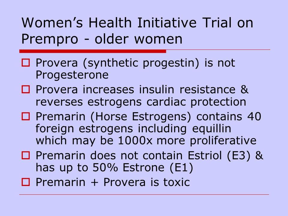 Womens Health Initiative Trial on Prempro - older women Provera (synthetic progestin) is not Progesterone Provera increases insulin resistance & rever