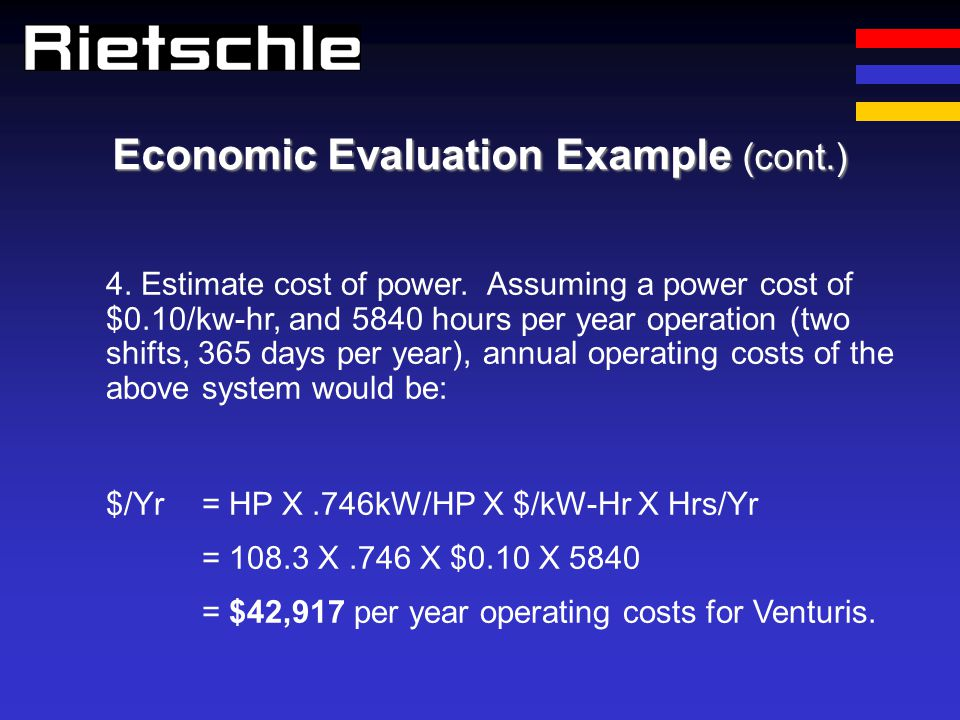 Economic Evaluation Example (cont.) 4. Estimate cost of power. Assuming a power cost of $0.10/kw-hr, and 5840 hours per year operation (two shifts, 36