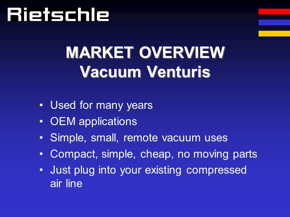 MARKET OVERVIEW Vacuum Venturis Used for many years OEM applications Simple, small, remote vacuum uses Compact, simple, cheap, no moving parts Just pl