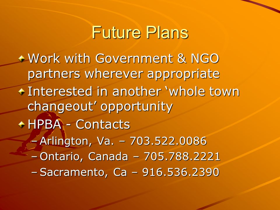 Future Plans Work with Government & NGO partners wherever appropriate Interested in another whole town changeout opportunity HPBA - Contacts –Arlington, Va.