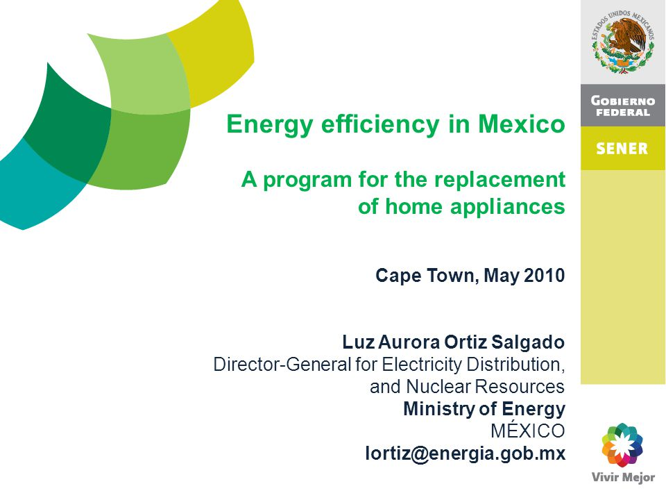 Cape Town, May 2010 Luz Aurora Ortiz Salgado Director-General for Electricity Distribution, and Nuclear Resources Ministry of Energy MÉXICO lortiz@energia.gob.mx Energy efficiency in Mexico A program for the replacement of home appliances