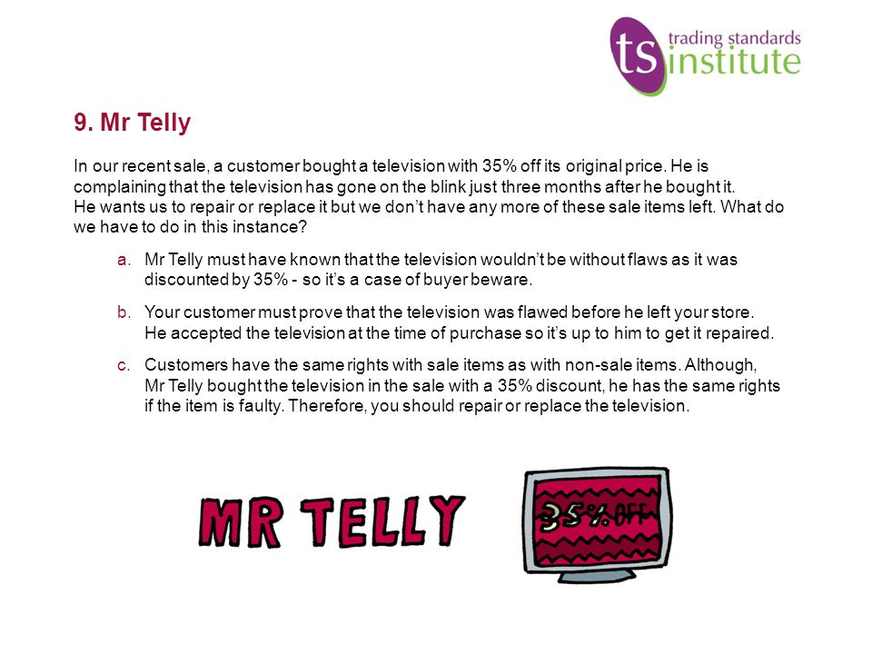 9. Mr Telly In our recent sale, a customer bought a television with 35% off its original price. He is complaining that the television has gone on the