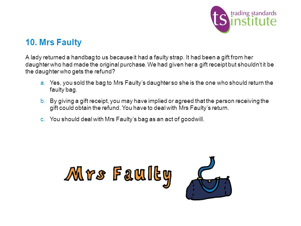 10. Mrs Faulty A lady returned a handbag to us because it had a faulty strap. It had been a gift from her daughter who had made the original purchase.