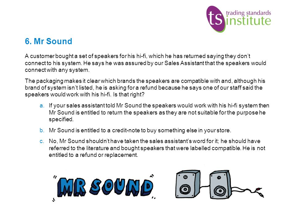 6. Mr Sound A customer bought a set of speakers for his hi-fi, which he has returned saying they dont connect to his system. He says he was assured by