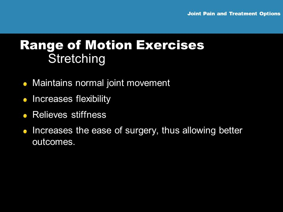 Joint Pain and Treatment Options Range of Motion Exercises Stretching Maintains normal joint movement Increases flexibility Relieves stiffness Increas