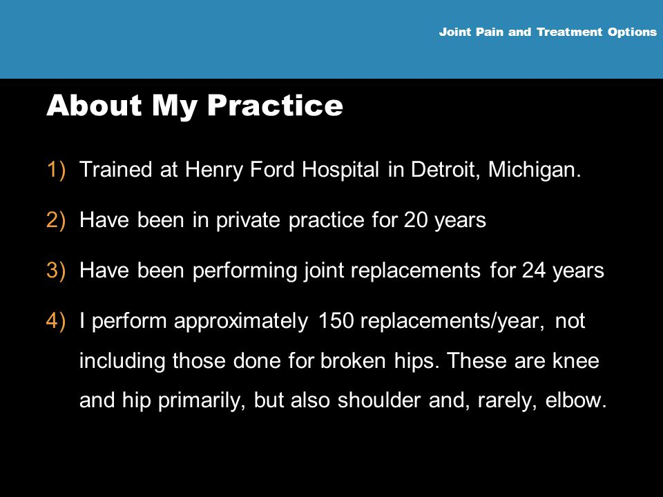 Joint Pain and Treatment Options About My Practice 1)Trained at Henry Ford Hospital in Detroit, Michigan. 2)Have been in private practice for 20 years