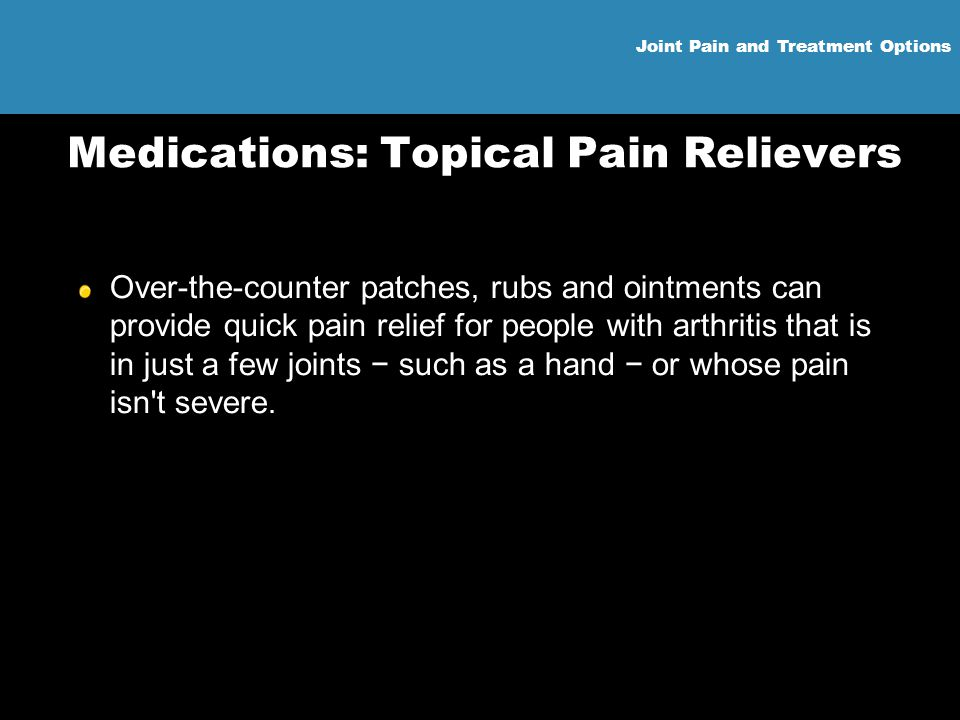 Joint Pain and Treatment Options Medications: Topical Pain Relievers Over-the-counter patches, rubs and ointments can provide quick pain relief for pe