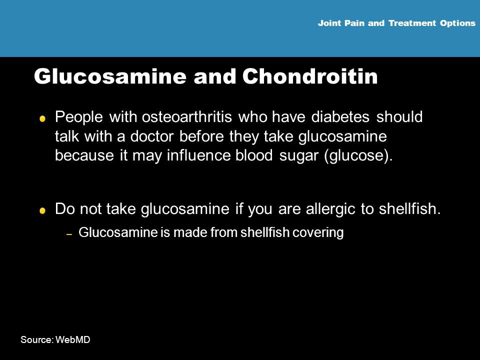 Joint Pain and Treatment Options Glucosamine and Chondroitin People with osteoarthritis who have diabetes should talk with a doctor before they take g