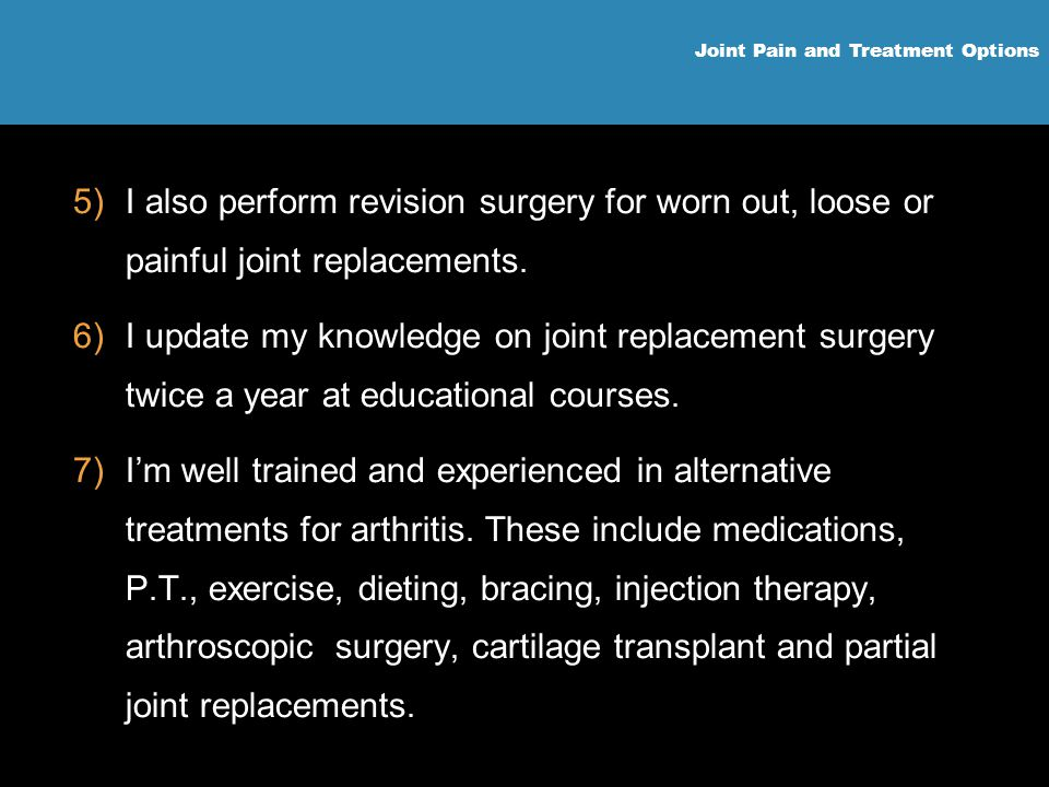 Joint Pain and Treatment Options 5)I also perform revision surgery for worn out, loose or painful joint replacements. 6)I update my knowledge on joint