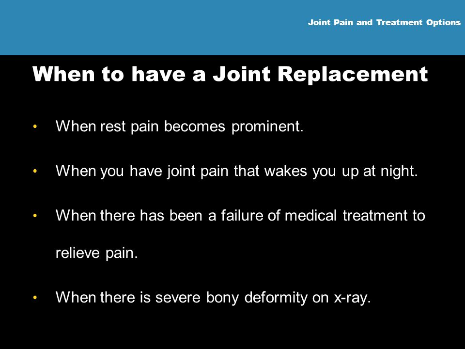 Joint Pain and Treatment Options When to have a Joint Replacement When rest pain becomes prominent. When you have joint pain that wakes you up at nigh