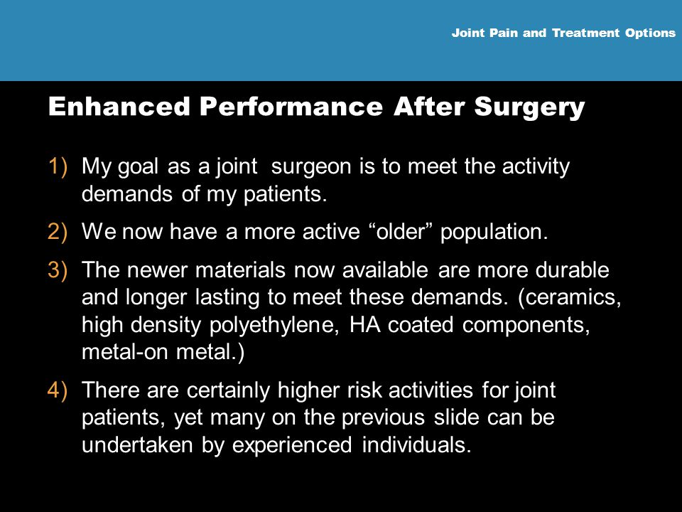Joint Pain and Treatment Options Enhanced Performance After Surgery 1)My goal as a joint surgeon is to meet the activity demands of my patients. 2)We