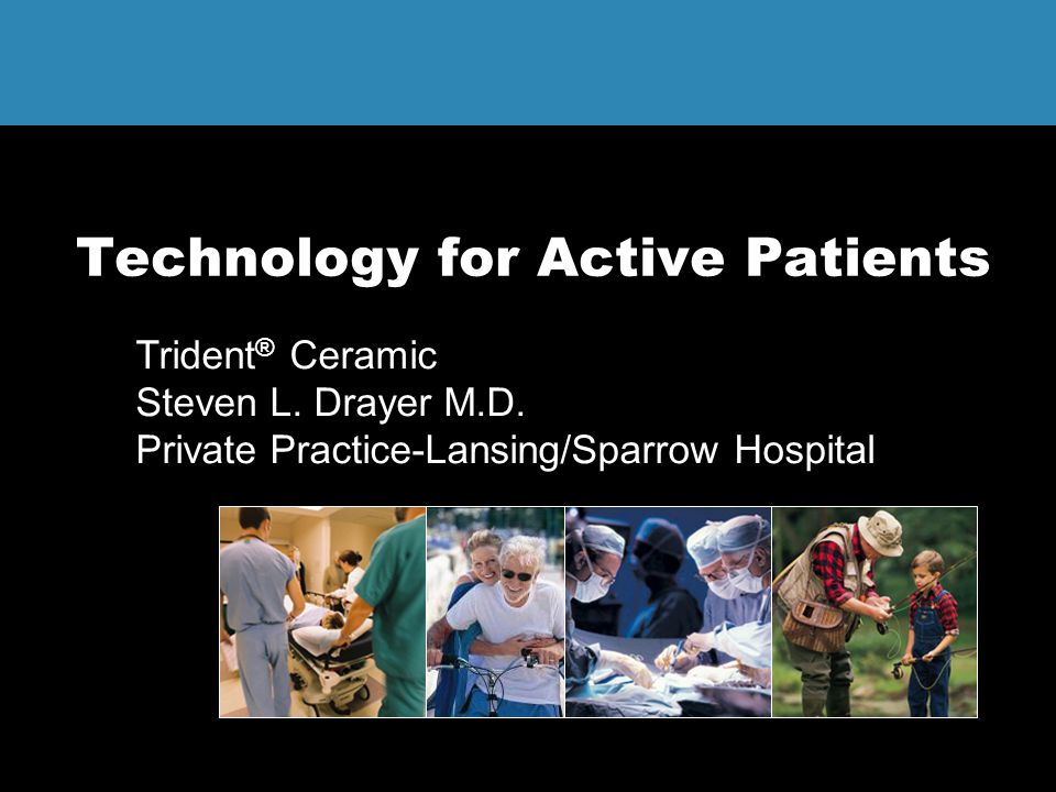 Technology for Active Patients Trident ® Ceramic Steven L. Drayer M.D. Private Practice-Lansing/Sparrow Hospital