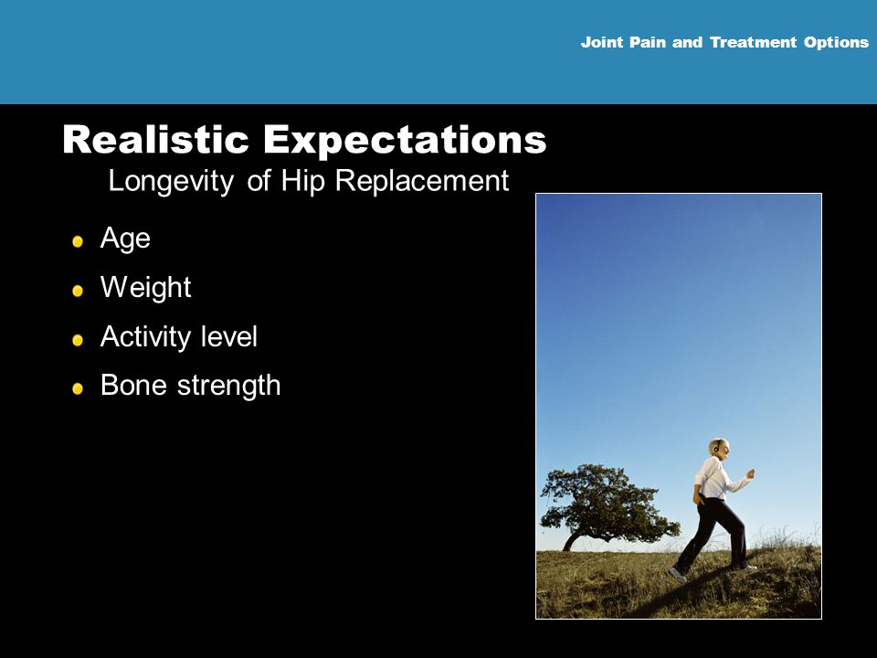 Joint Pain and Treatment Options Realistic Expectations Age Weight Activity level Bone strength Longevity of Hip Replacement