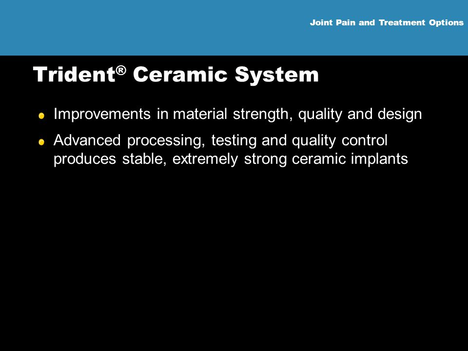 Joint Pain and Treatment Options Trident ® Ceramic System Improvements in material strength, quality and design Advanced processing, testing and quali