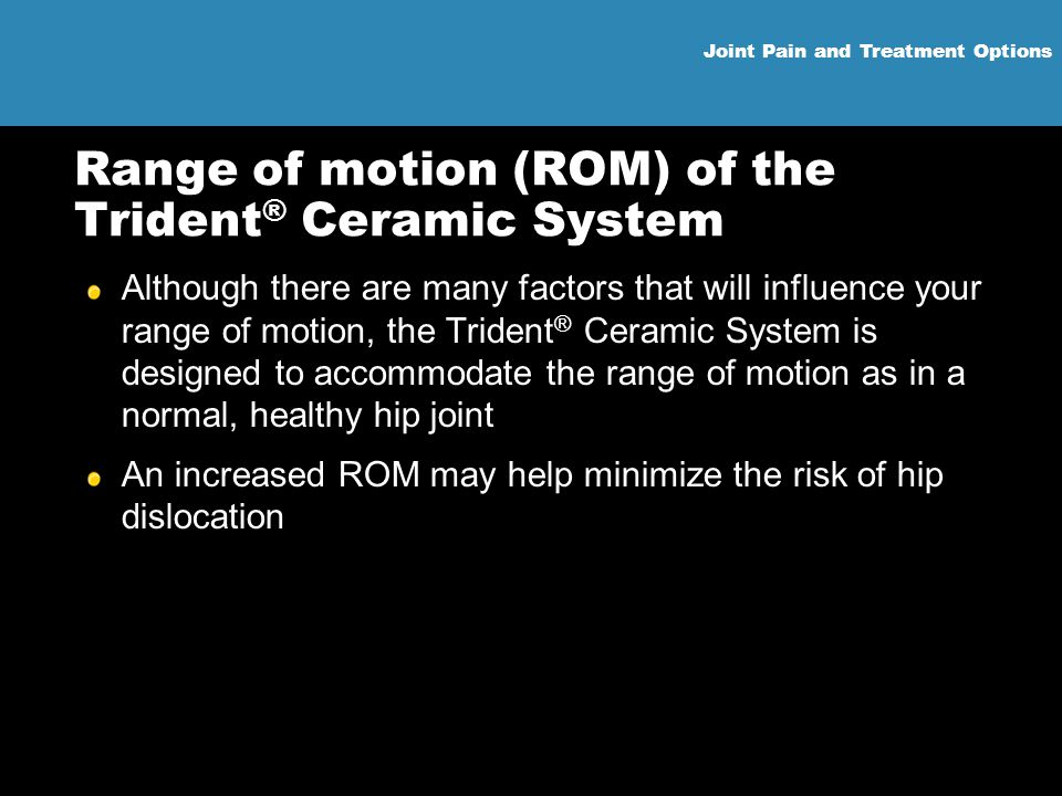 Joint Pain and Treatment Options Range of motion (ROM) of the Trident ® Ceramic System Although there are many factors that will influence your range