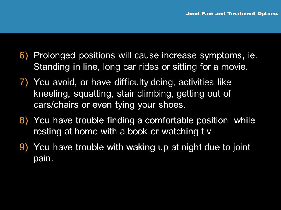 Joint Pain and Treatment Options 6)Prolonged positions will cause increase symptoms, ie. Standing in line, long car rides or sitting for a movie. 7)Yo