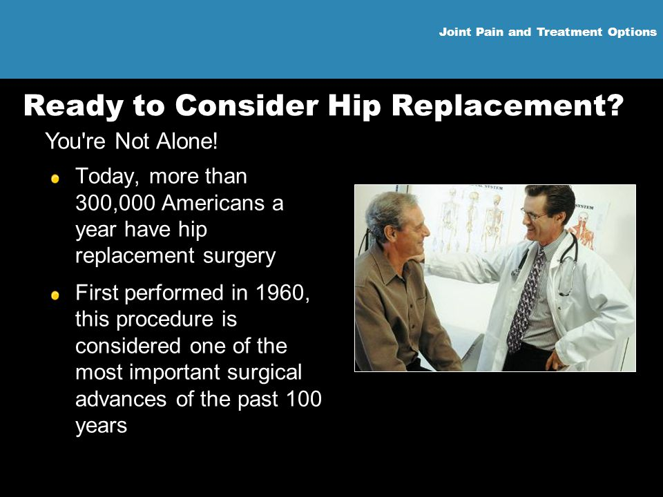 Joint Pain and Treatment Options Ready to Consider Hip Replacement? Today, more than 300,000 Americans a year have hip replacement surgery First perfo