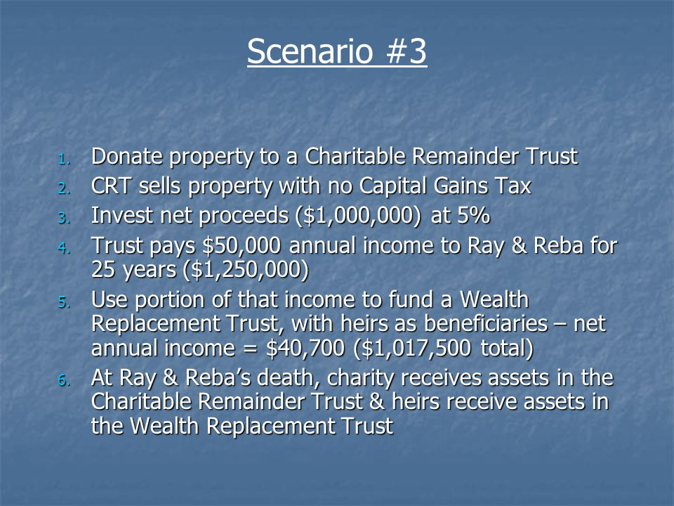 Ray & Reba Rancher Charitable Remainder Trust CRT: $1,000,000 invested at 5% $1,250,000 Income for 25 Years Charity Donation of Property to CRT $356,940 Income Tax Deduction $1,000,000 to Charity upon Ray & Rebas death $0 Capital Gains Tax $0 Estate Tax Sale of property within CRT (NO CAP GAINS TAX) Wealth Replacement Trust Heirs Ray & Reba fund a Wealth Replacement Trust with a portion of their CRT-derived income ($9,300) Ray & Rebas heirs receive $784,000 as beneficiaries.