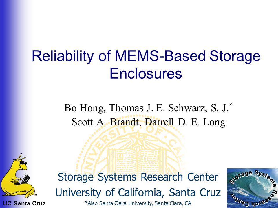 UC Santa Cruz Reliability of MEMS-Based Storage Enclosures Bo Hong, Thomas J. E. Schwarz, S. J. * Scott A. Brandt, Darrell D. E. Long Storage Systems