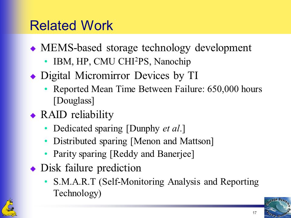 17 Related Work u MEMS-based storage technology development IBM, HP, CMU CHI 2 PS, Nanochip u Digital Micromirror Devices by TI Reported Mean Time Between Failure: 650,000 hours [Douglass] u RAID reliability Dedicated sparing [Dunphy et al.] Distributed sparing [Menon and Mattson] Parity sparing [Reddy and Banerjee] u Disk failure prediction S.M.A.R.T (Self-Monitoring Analysis and Reporting Technology)