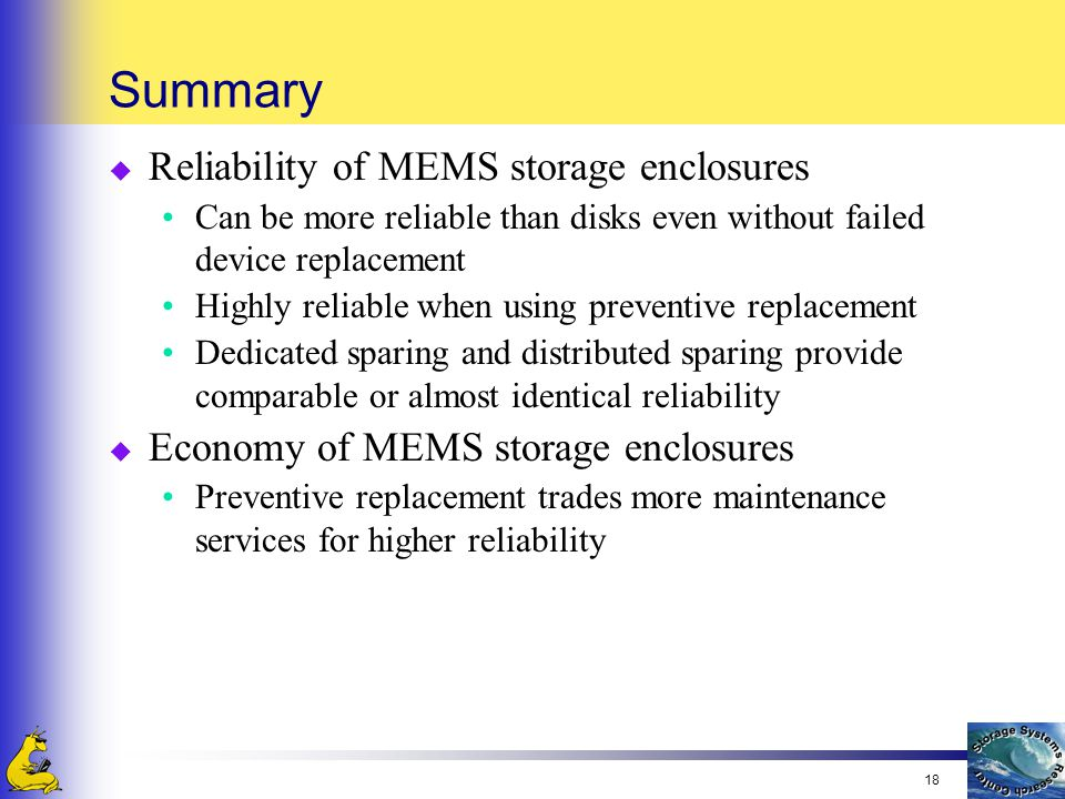 18 Summary u Reliability of MEMS storage enclosures Can be more reliable than disks even without failed device replacement Highly reliable when using preventive replacement Dedicated sparing and distributed sparing provide comparable or almost identical reliability u Economy of MEMS storage enclosures Preventive replacement trades more maintenance services for higher reliability