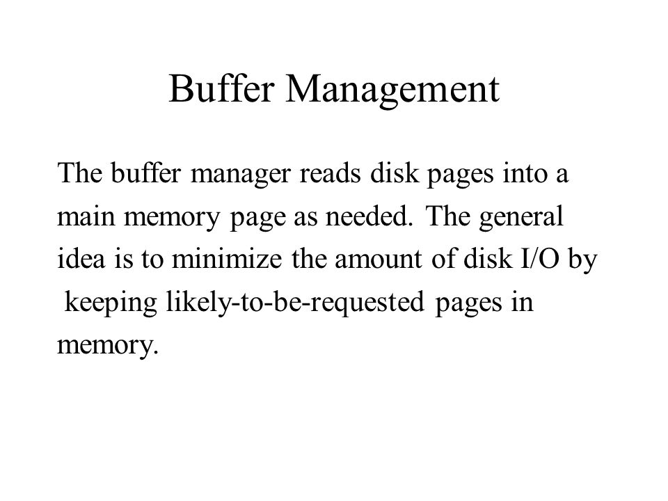 Buffer Management The buffer manager reads disk pages into a main memory page as needed.