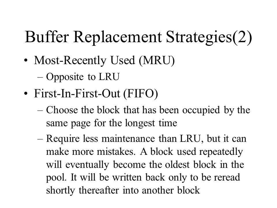 Buffer Replacement Strategies(2) Most-Recently Used (MRU) –Opposite to LRU First-In-First-Out (FIFO) –Choose the block that has been occupied by the same page for the longest time –Require less maintenance than LRU, but it can make more mistakes.