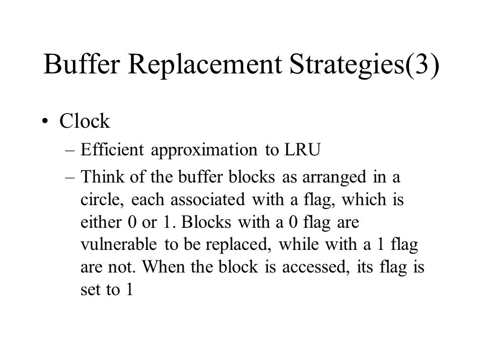 Buffer Replacement Strategies(3) Clock –Efficient approximation to LRU –Think of the buffer blocks as arranged in a circle, each associated with a flag, which is either 0 or 1.