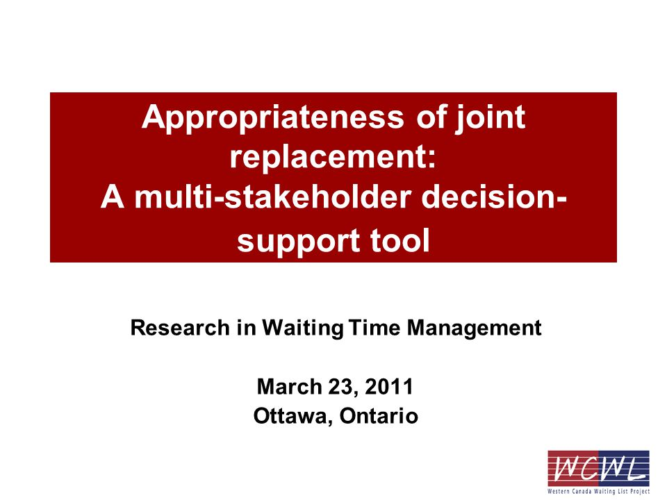 Appropriateness of joint replacement: A multi-stakeholder decision- support tool Research in Waiting Time Management March 23, 2011 Ottawa, Ontario