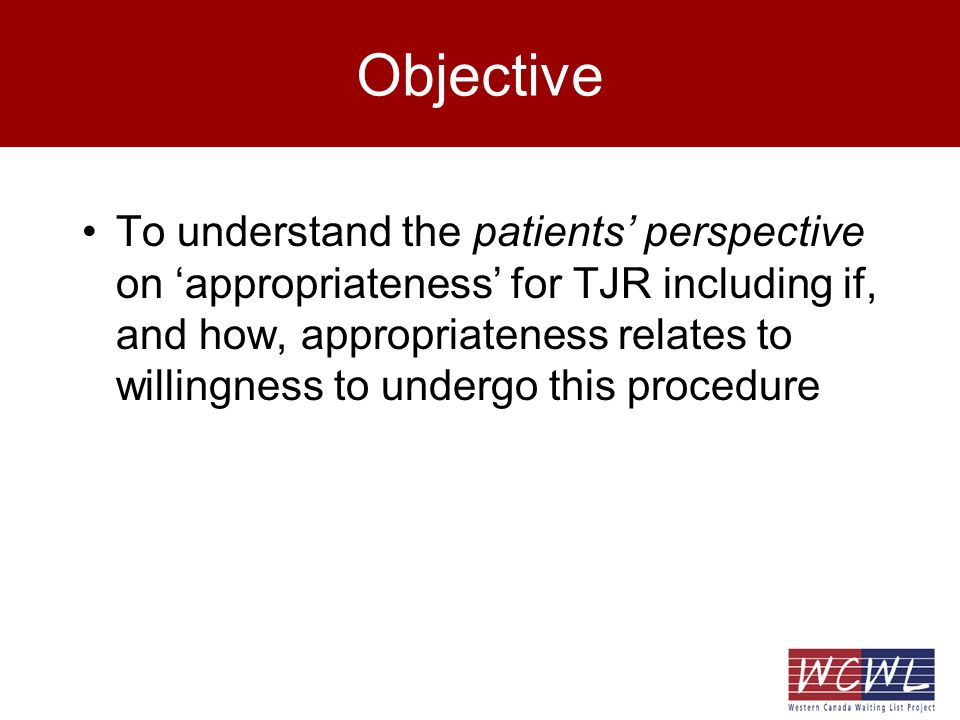 Objective To understand the patients perspective on appropriateness for TJR including if, and how, appropriateness relates to willingness to undergo this procedure