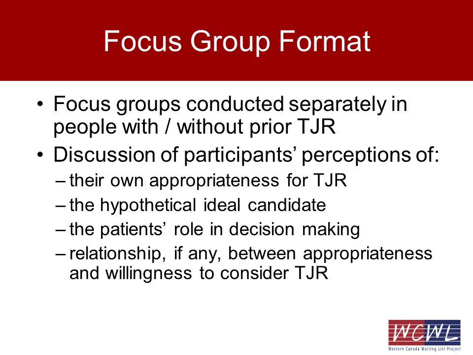 Focus Group Format Focus groups conducted separately in people with / without prior TJR Discussion of participants perceptions of: –their own appropriateness for TJR –the hypothetical ideal candidate –the patients role in decision making –relationship, if any, between appropriateness and willingness to consider TJR