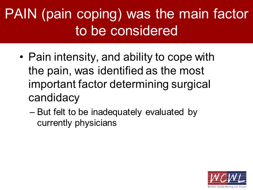 PAIN (pain coping) was the main factor to be considered Pain intensity, and ability to cope with the pain, was identified as the most important factor determining surgical candidacy –But felt to be inadequately evaluated by currently physicians