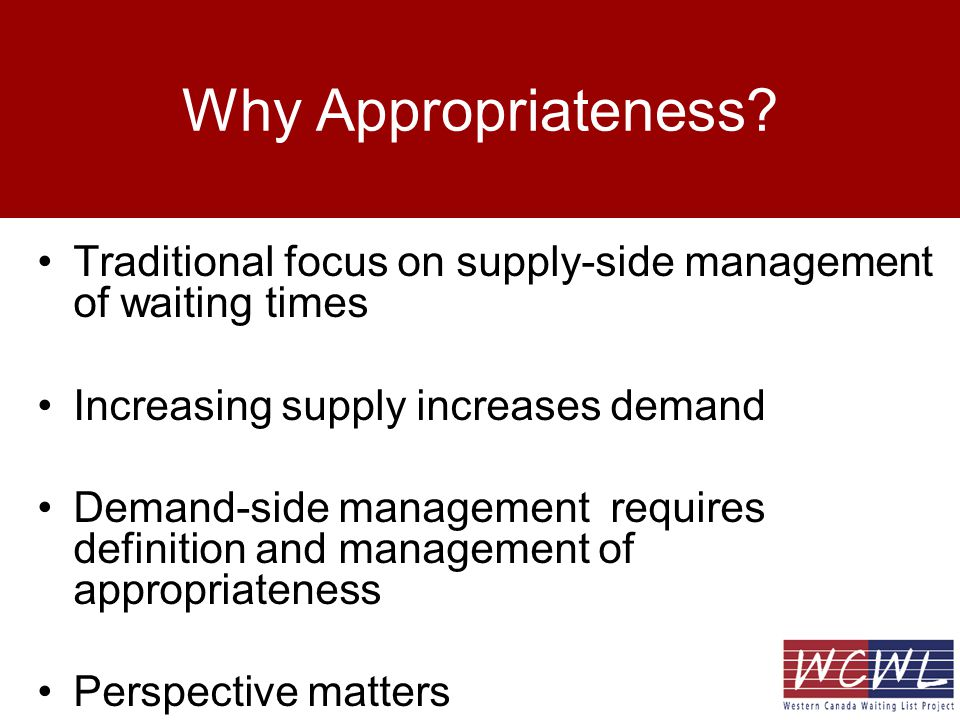 Why Appropriateness? Traditional focus on supply-side management of waiting times Increasing supply increases demand Demand-side management requires d
