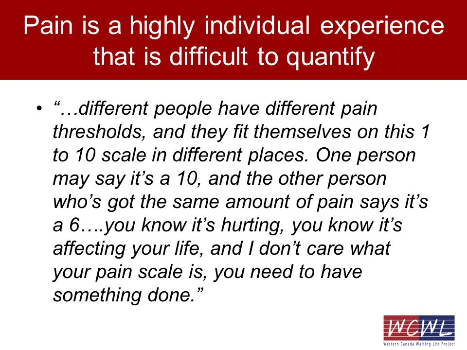 Pain is a highly individual experience that is difficult to quantify …different people have different pain thresholds, and they fit themselves on this 1 to 10 scale in different places.