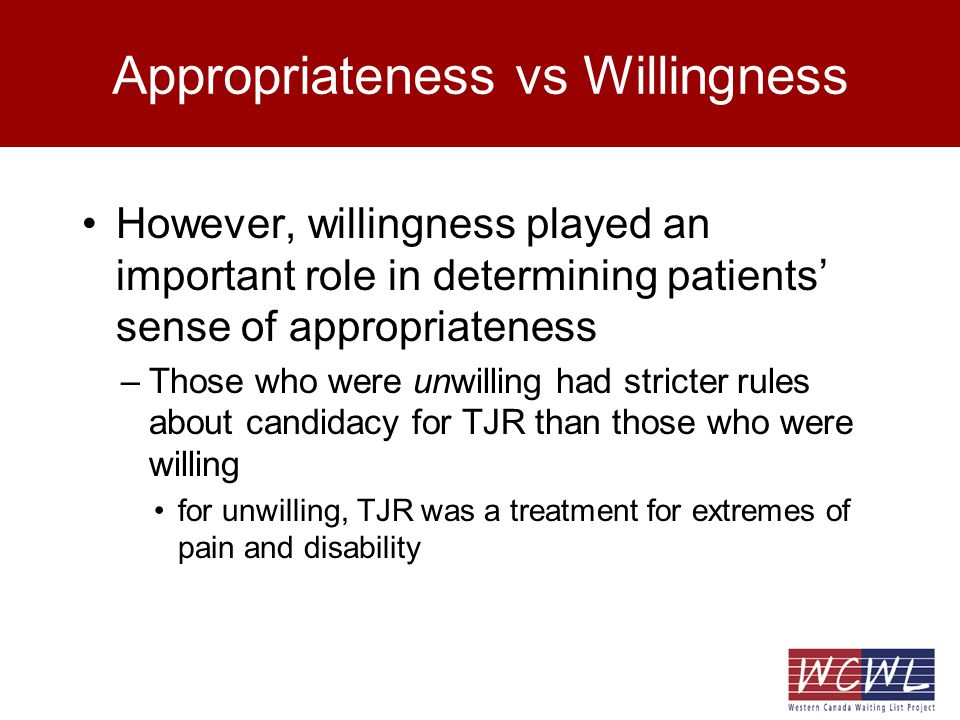 Appropriateness vs Willingness However, willingness played an important role in determining patients sense of appropriateness –Those who were unwilling had stricter rules about candidacy for TJR than those who were willing for unwilling, TJR was a treatment for extremes of pain and disability