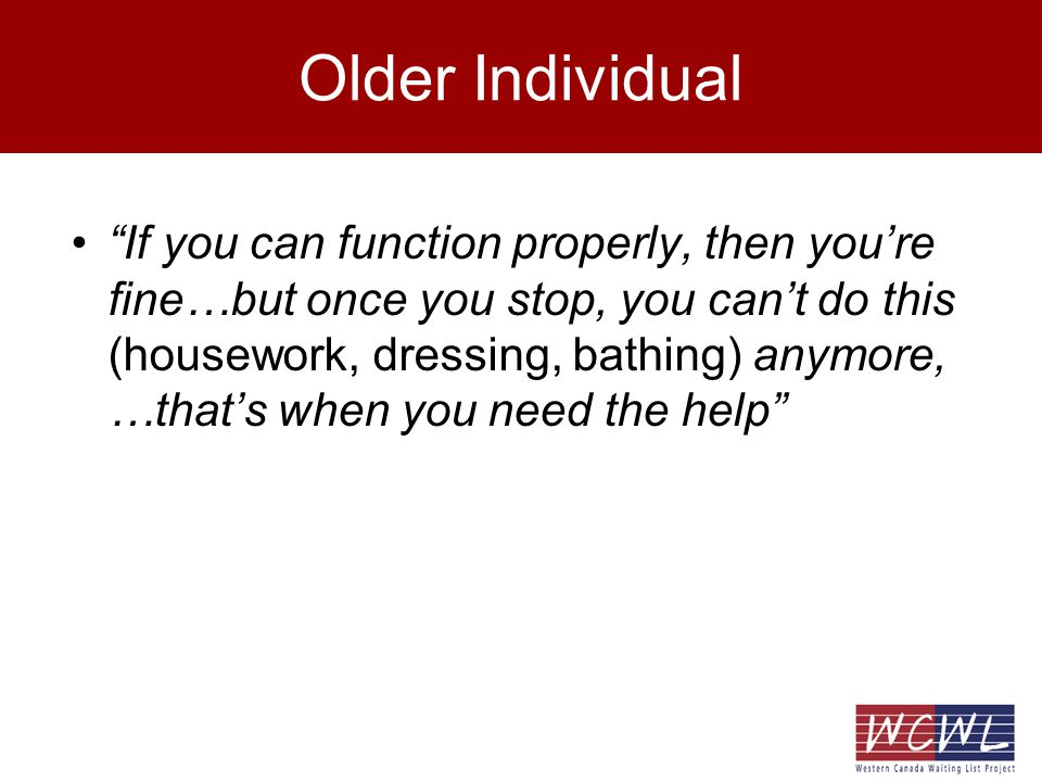 Older Individual If you can function properly, then youre fine…but once you stop, you cant do this (housework, dressing, bathing) anymore, …thats when you need the help